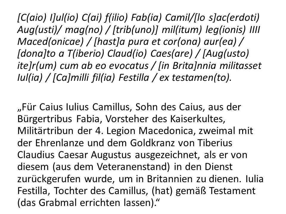 [C(aio) I]ul(io) C(ai) f(ilio) Fab(ia) Camil/[lo s]ac(erdoti) Aug(usti)/ mag(no) / [trib(uno)] mil(itum) leg(ionis) IIII Maced(onicae) / [hast]a pura et cor(ona) aur(ea) / [dona]to a T(iberio) Claud(io) Caes(are) / [Aug(usto) ite]r(um) cum ab eo evocatus / [in Brita]nnia militasset Iul(ia) / [Ca]milli fil(ia) Festilla / ex testamen(to).